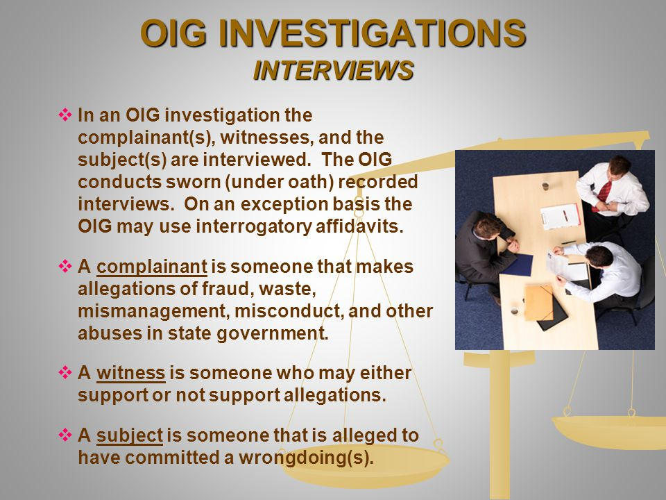   In an OIG investigation the complainant(s), witnesses, and the subject(s) are interviewed. The OIG conducts sworn (under oath) recorded interviews