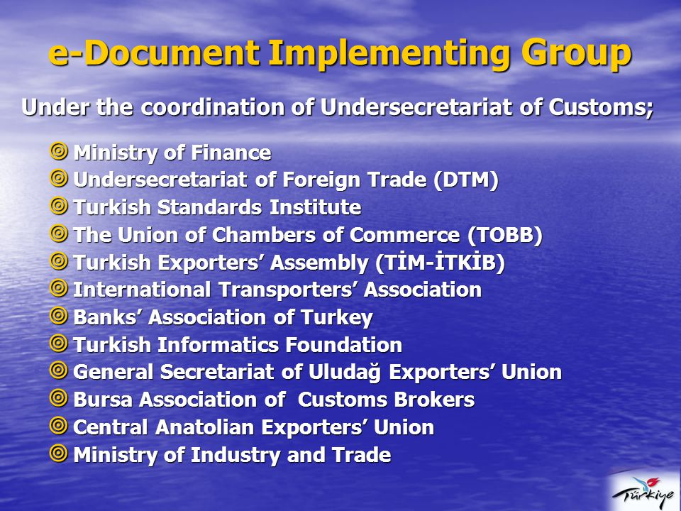  Ministry of Finance  Undersecretariat of Foreign Trade (DTM)  Turkish Standards Institute  The Union of Chambers of Commerce (TOBB)  Turkish Exporters' Assembly (TİM-İTKİB)  International Transporters' Association  Banks' Association of Turkey  Turkish Informatics Foundation  General Secretariat of Uludağ Exporters' Union  Bursa Association of Customs Brokers  Central Anatolian Exporters' Union  Ministry of Industry and Trade e-Document Implementing Group e-Document Implementing Group Under the coordination of Undersecretariat of Customs;