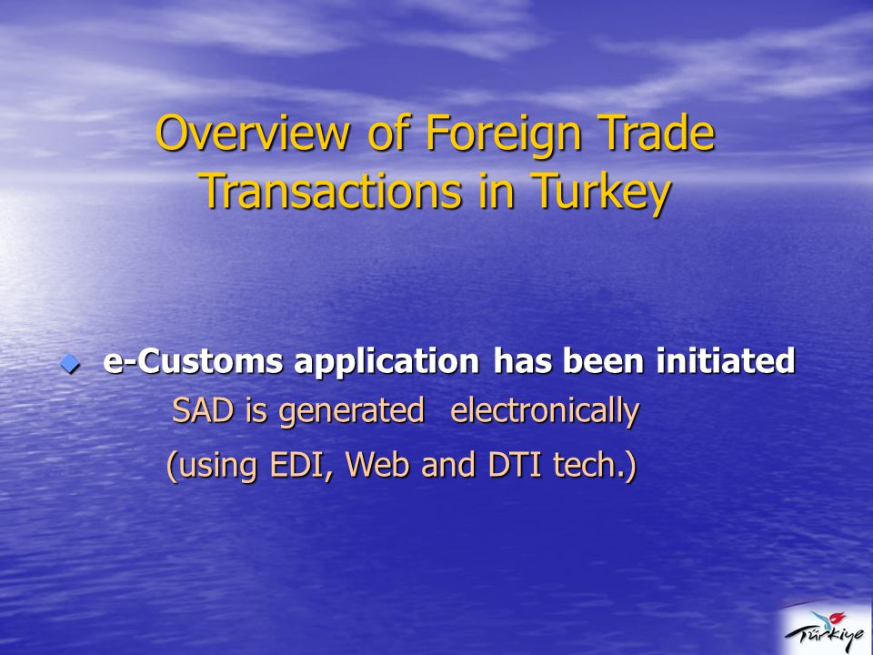 Overview of Foreign Trade Transactions in Turkey  e-Customs application has been initiated SAD is generated electronically SAD is generated electronically (using EDI, Web and DTI tech.) (using EDI, Web and DTI tech.)