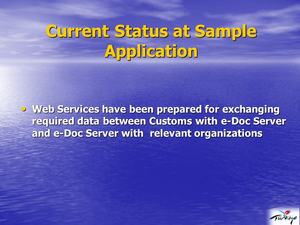 Current Status at Sample Application Web Services have been prepared for exchanging required data between Customs with e-Doc Server and e-Doc Server with relevant organizations Web Services have been prepared for exchanging required data between Customs with e-Doc Server and e-Doc Server with relevant organizations