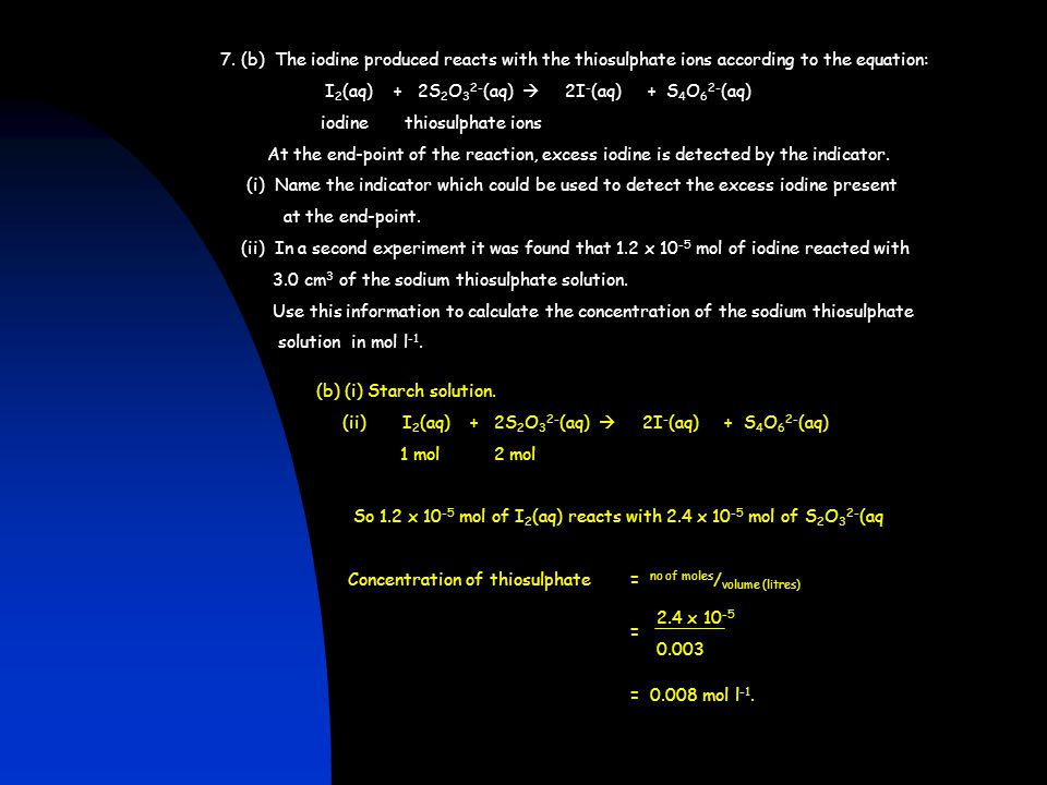 7. (b) The iodine produced reacts with the thiosulphate ions according to the equation: I 2 (aq) + 2S 2 O 3 2- (aq)  2I - (aq) + S 4 O 6 2- (aq) iodi