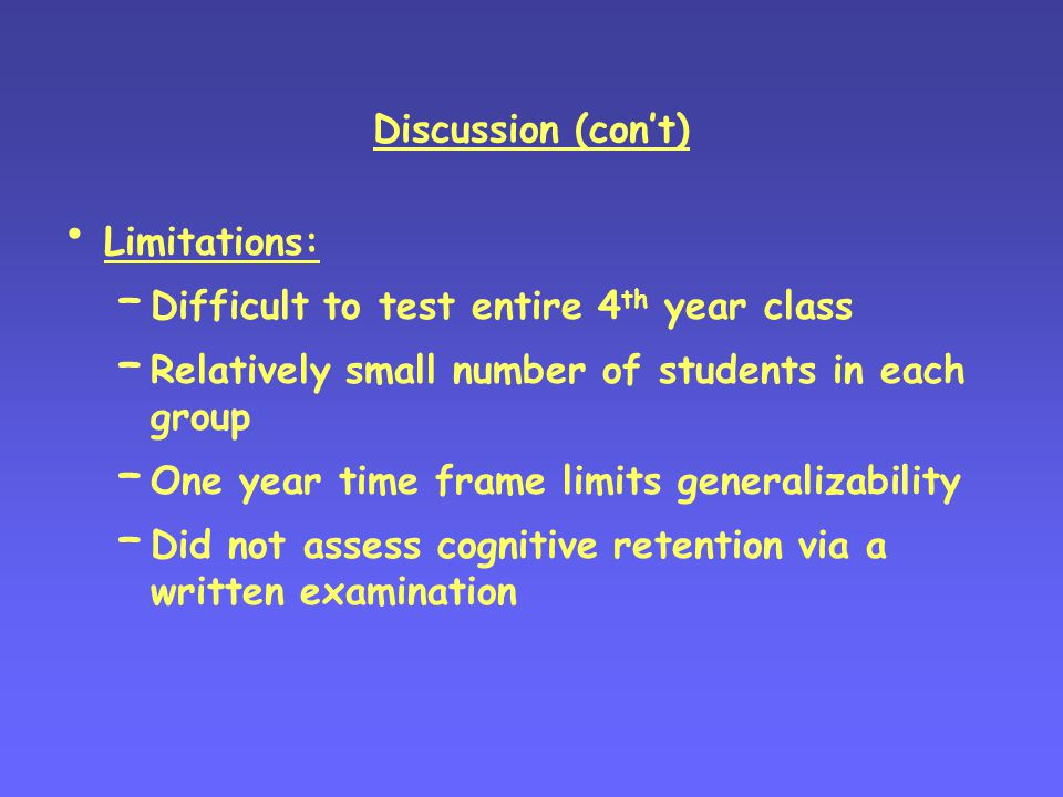 Discussion (con't) Limitations: – Difficult to test entire 4 th year class – Relatively small number of students in each group – One year time frame limits generalizability – Did not assess cognitive retention via a written examination