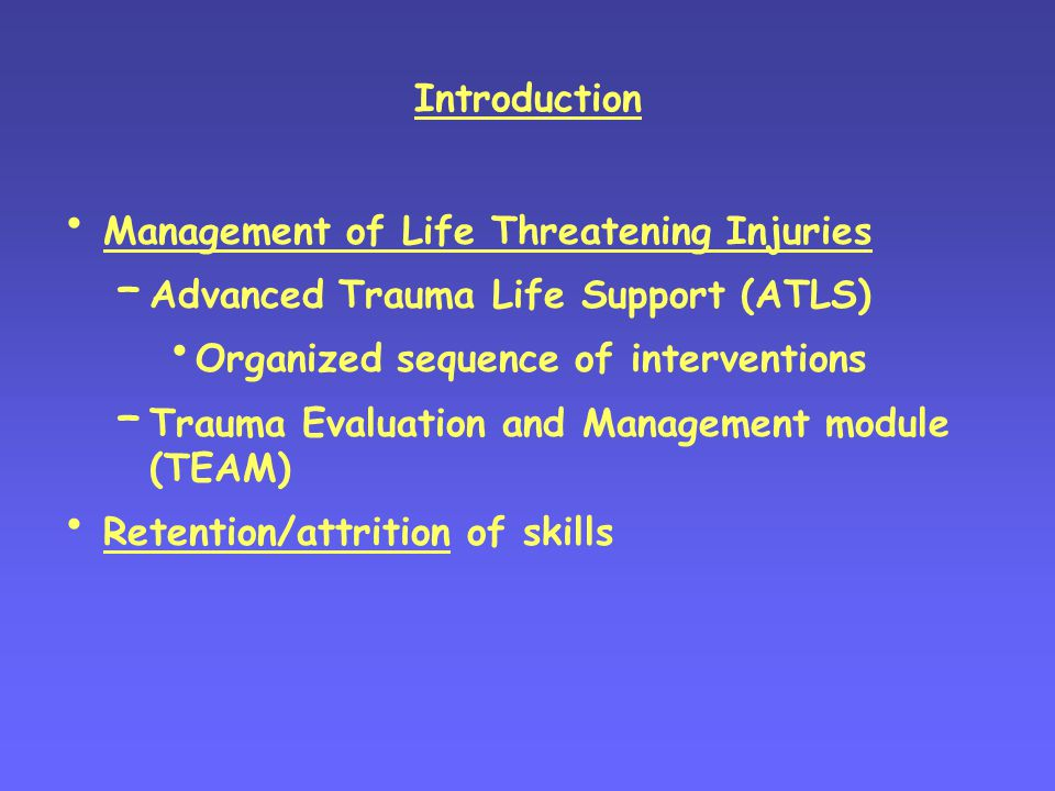 Introduction Management of Life Threatening Injuries – Advanced Trauma Life Support (ATLS) Organized sequence of interventions – Trauma Evaluation and Management module (TEAM) Retention/attrition of skills