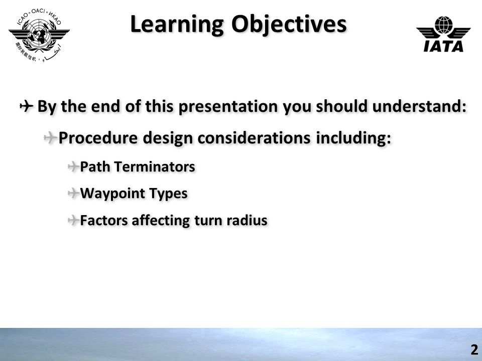 Learning Objectives ✈ By the end of this presentation you should understand: ✈ Procedure design considerations including: ✈ Path Terminators ✈ Waypoint Types ✈ Factors affecting turn radius ✈ By the end of this presentation you should understand: ✈ Procedure design considerations including: ✈ Path Terminators ✈ Waypoint Types ✈ Factors affecting turn radius 2