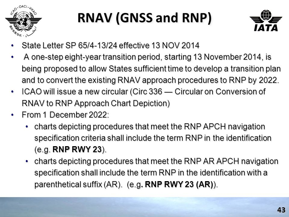 RNAV (GNSS and RNP) State Letter SP 65/4-13/24 effective 13 NOV 2014State Letter SP 65/4-13/24 effective 13 NOV 2014 A one-step eight-year transition period, starting 13 November 2014, is being proposed to allow States sufficient time to develop a transition plan and to convert the existing RNAV approach procedures to RNP by 2022.