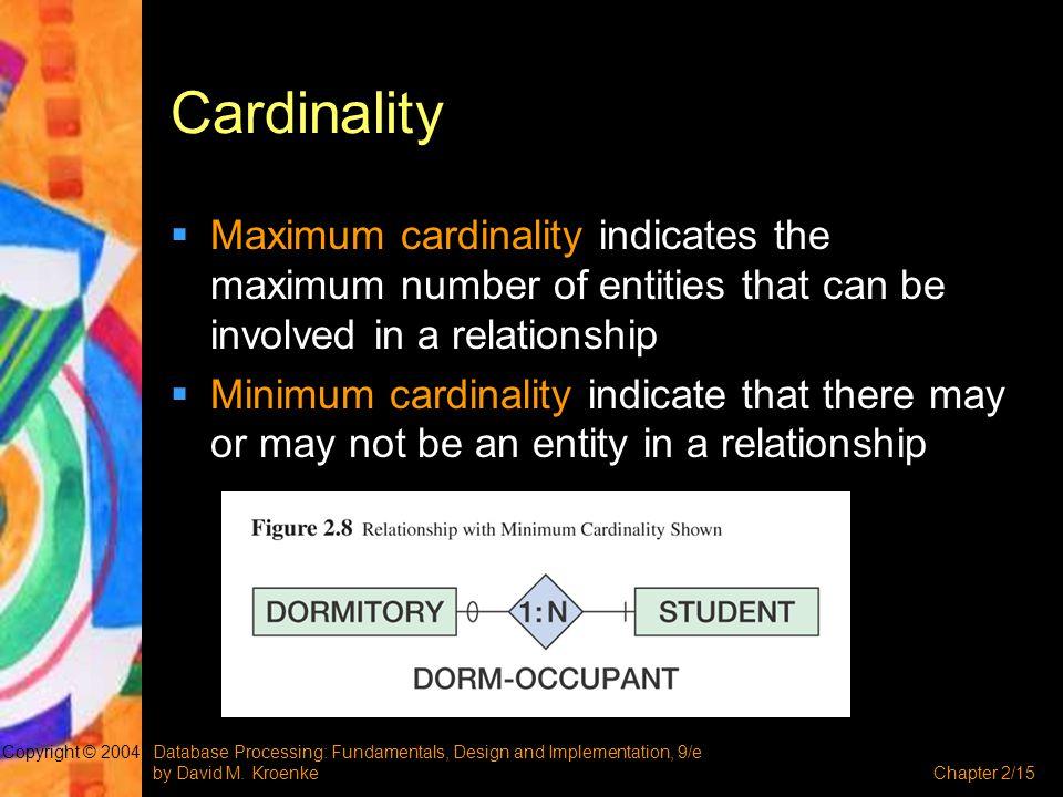Database Processing: Fundamentals, Design and Implementation, 9/e by David M. KroenkeChapter 2/15 Copyright © 2004 Cardinality  Maximum cardinality i
