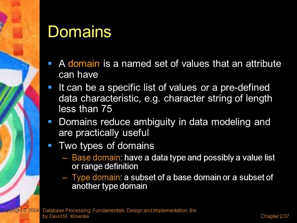 Database Processing: Fundamentals, Design and Implementation, 9/e by David M. KroenkeChapter 2/37 Copyright © 2004 Domains  A domain is a named set o