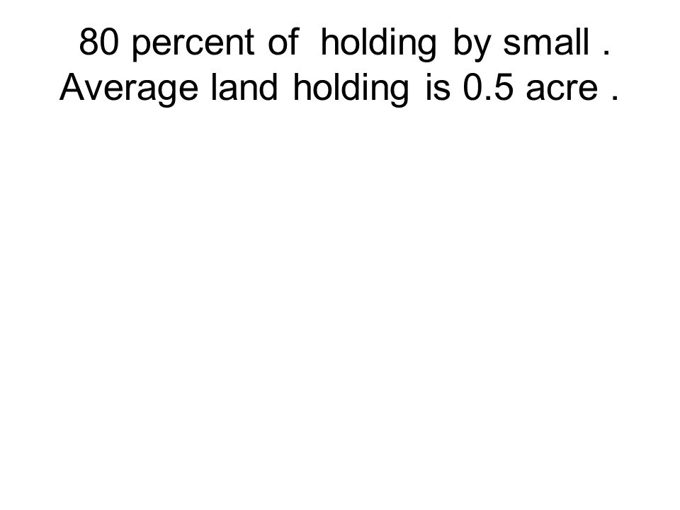 80 percent of holding by small. Average land holding is 0.5 acre.