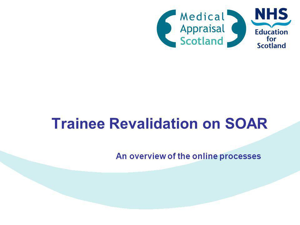 Outline Overview of online processes on SOAR Completion of declarations by Trainees Revalidation Further support www.appraisal.nes.scot.nhs.uk Follow appropriate redirection to login