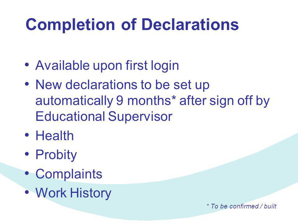 Completion of Declarations Available upon first login New declarations to be set up automatically 9 months* after sign off by Educational Supervisor Health Probity Complaints Work History * To be confirmed / built