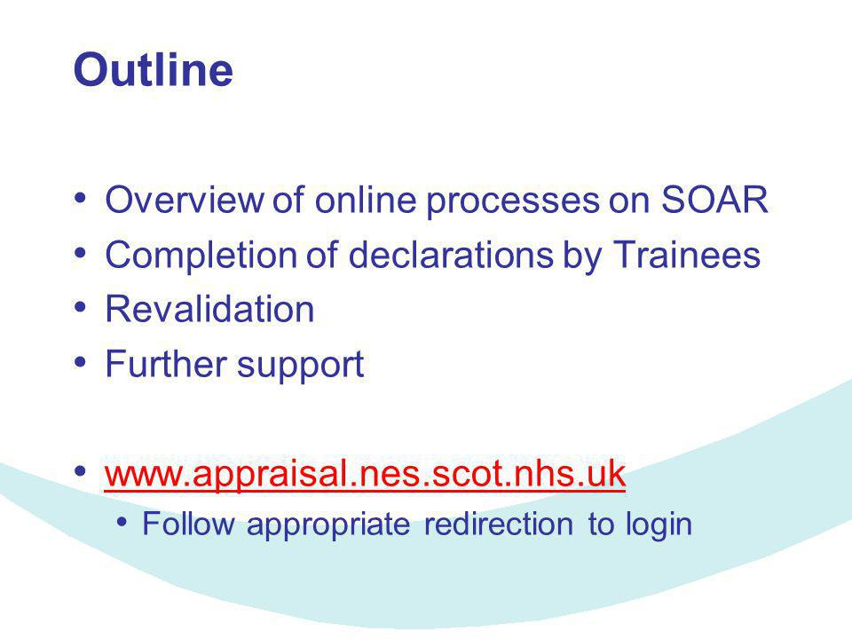 Outline Overview of online processes on SOAR Completion of declarations by Trainees Revalidation Further support www.appraisal.nes.scot.nhs.uk Follow
