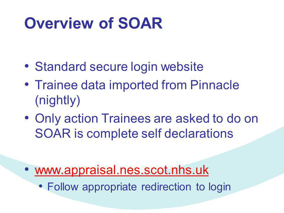 Overview of SOAR Standard secure login website Trainee data imported from Pinnacle (nightly) Only action Trainees are asked to do on SOAR is complete self declarations www.appraisal.nes.scot.nhs.uk Follow appropriate redirection to login