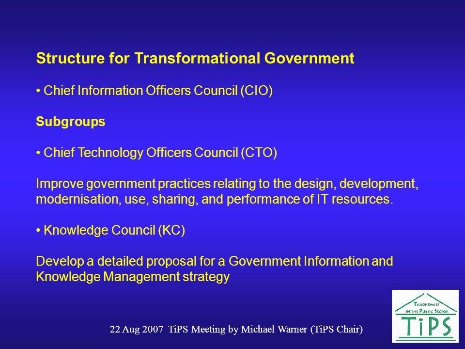 22 Aug 2007 TiPS Meeting by Michael Warner (TiPS Chair) Structure for Transformational Government Chief Information Officers Council (CIO) Subgroups Chief Technology Officers Council (CTO) Improve government practices relating to the design, development, modernisation, use, sharing, and performance of IT resources.