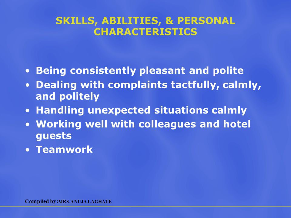 Compiled by: MRS.ANUJA LAGHATE SKILLS, ABILITIES, & PERSONAL CHARACTERISTICS Working with computers Keeping accurate records Attention to detail Being comfortable with routine work Following instructions and established procedures Keeping track of numerous responsibilities at once General office skills Lifting, carrying, and standing for long periods of time
