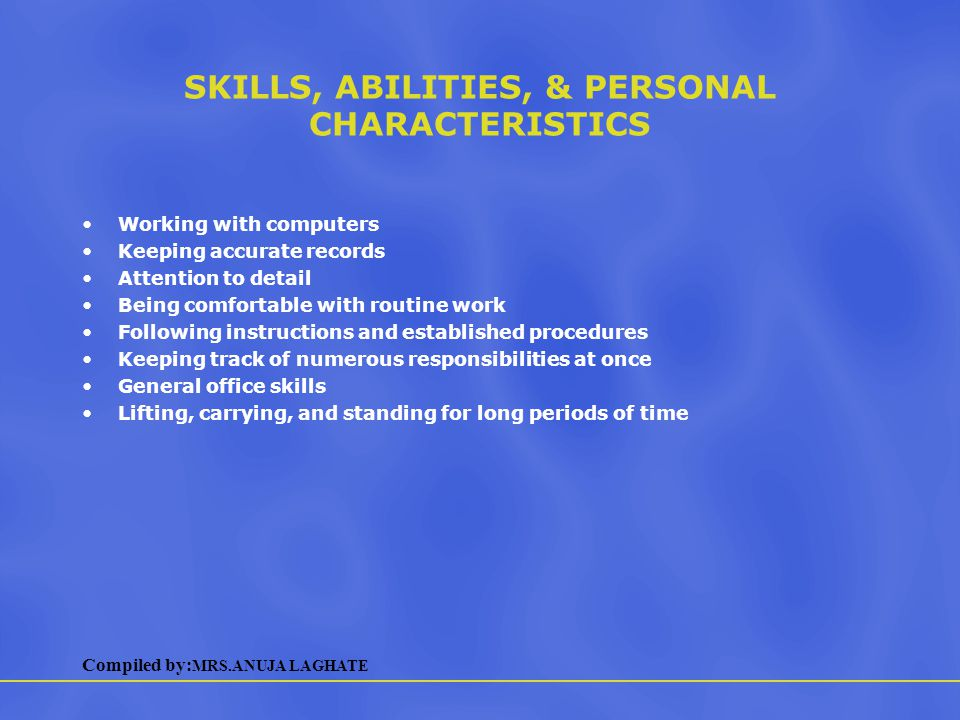 Compiled by: MRS.ANUJA LAGHATE SKILLS, ABILITIES, & PERSONAL CHARACTERISTICS Working with computers Keeping accurate records Attention to detail Being