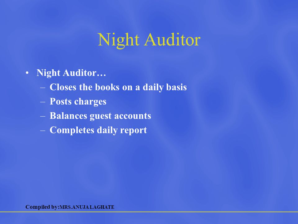 Compiled by: MRS.ANUJA LAGHATE Night Auditor Night Auditor… –Closes the books on a daily basis –Posts charges –Balances guest accounts –Completes dail
