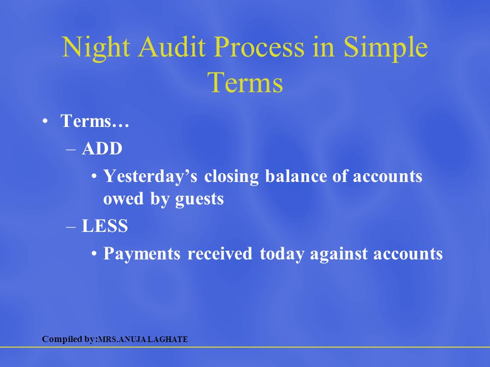 Compiled by: MRS.ANUJA LAGHATE Night Audit Process in Simple Terms Terms (cont.)… –PLUS All charges made today to guests' account –EQUALS Day's closing balance of accounts owed by guest