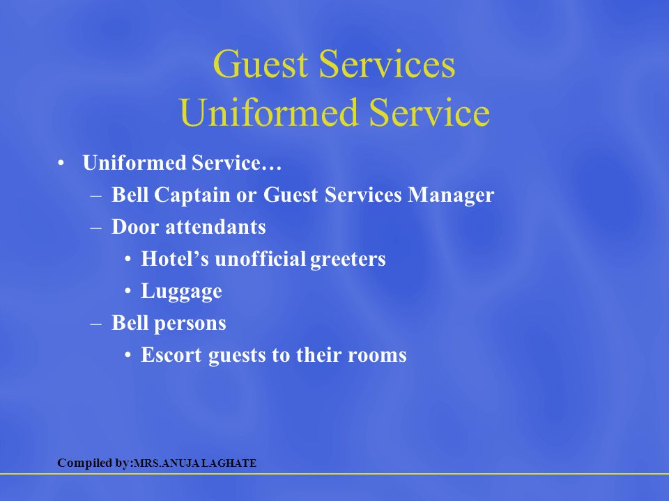 Compiled by: MRS.ANUJA LAGHATE Guest Services Uniformed Service Uniformed Service… –Bell Captain or Guest Services Manager –Door attendants Hotel's un