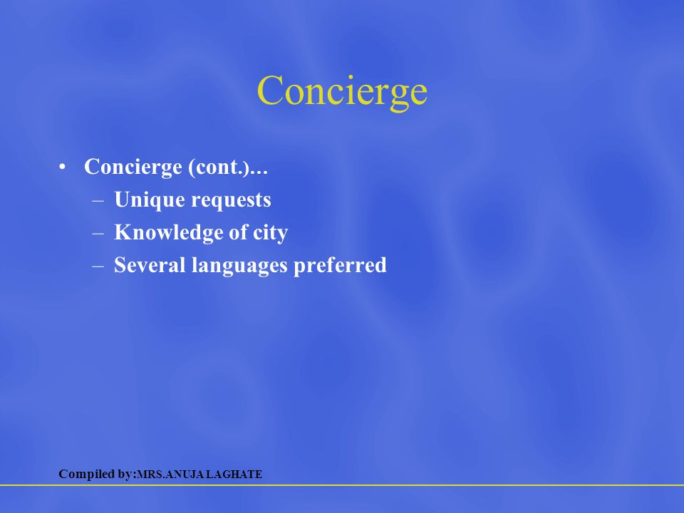 Compiled by: MRS.ANUJA LAGHATE Concierge Concierge (cont.)… –Unique requests –Knowledge of city –Several languages preferred