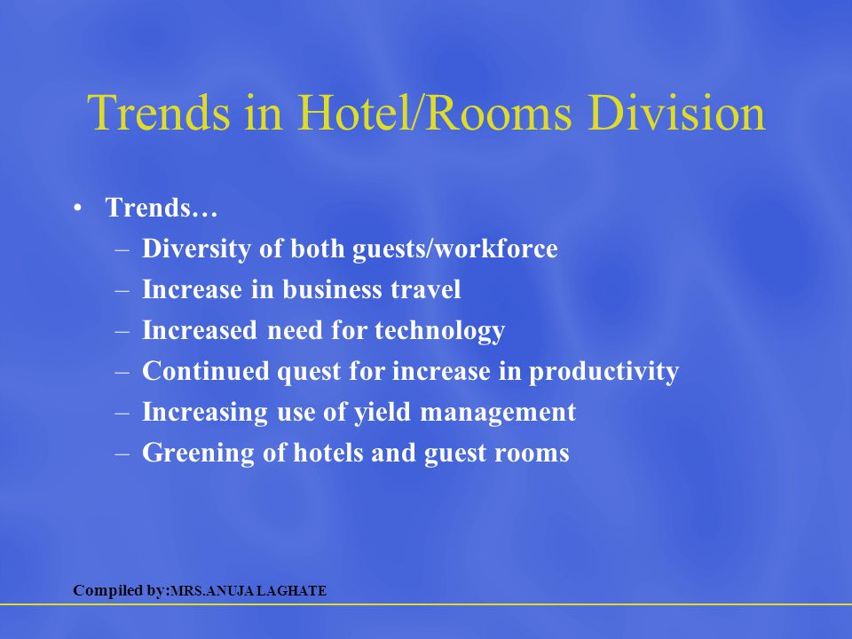 Compiled by: MRS.ANUJA LAGHATE Trends in Hotel/Rooms Division Trends… –Diversity of both guests/workforce –Increase in business travel –Increased need