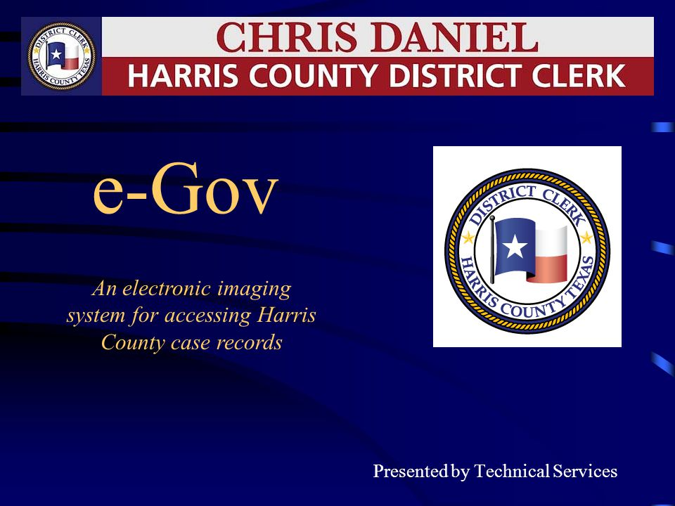e-Gov Presented by Technical Services An electronic imaging system for accessing Harris County case records