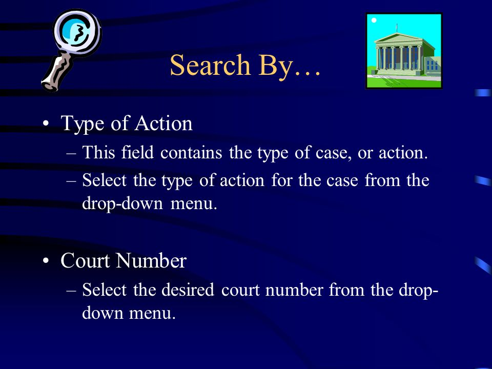 Search By… Type of Action –This field contains the type of case, or action. –Select the type of action for the case from the drop-down menu. Court Num