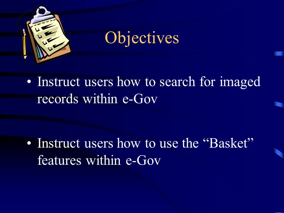 "Objectives Instruct users how to search for imaged records within e-Gov Instruct users how to use the ""Basket"" features within e-Gov"