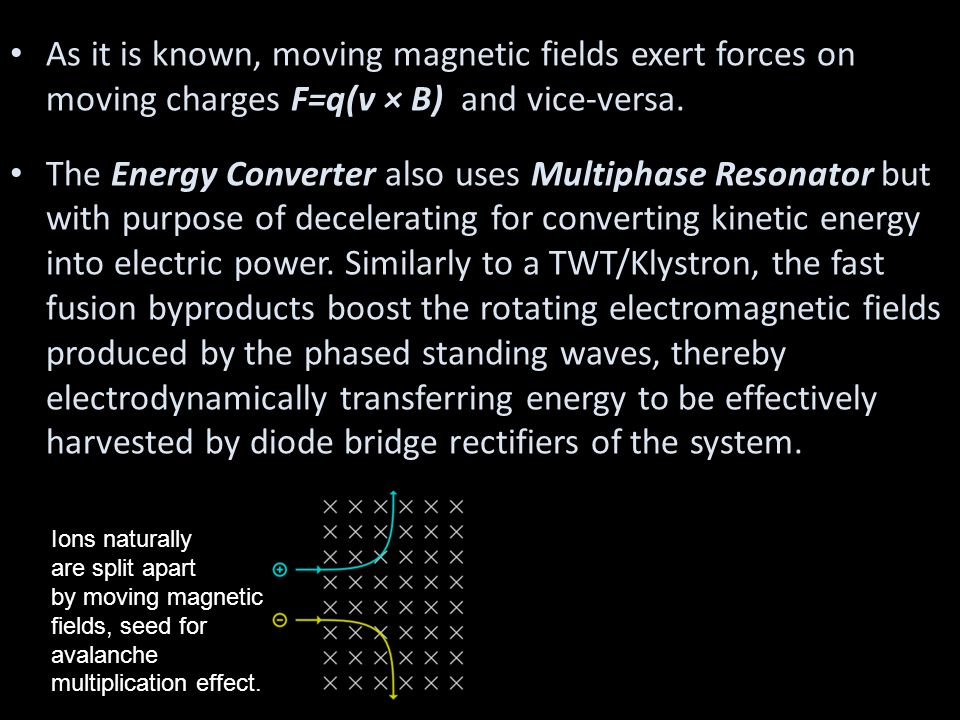 As it is known, moving magnetic fields exert forces on moving charges F=q(v × B) and vice-versa. The Energy Converter also uses Multiphase Resonator b