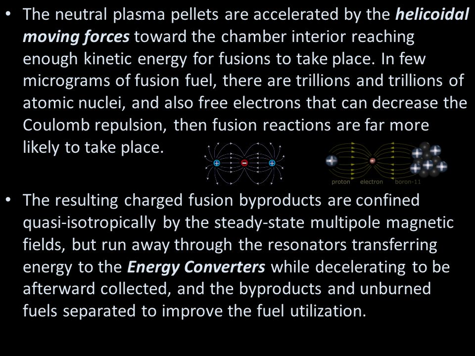The neutral plasma pellets are accelerated by the helicoidal moving forces toward the chamber interior reaching enough kinetic energy for fusions to t