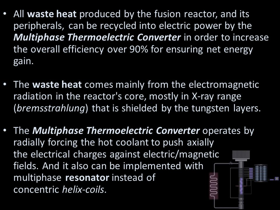 All waste heat produced by the fusion reactor, and its peripherals, can be recycled into electric power by the Multiphase Thermoelectric Converter in