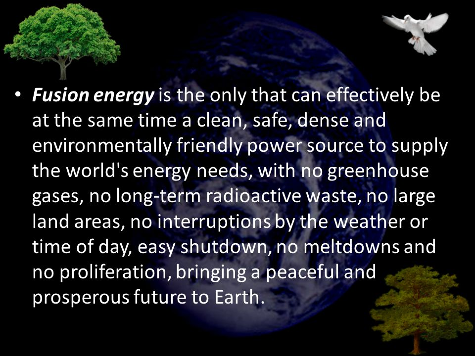 Fusion energy is the only that can effectively be at the same time a clean, safe, dense and environmentally friendly power source to supply the world s energy needs, with no greenhouse gases, no long-term radioactive waste, no large land areas, no interruptions by the weather or time of day, easy shutdown, no meltdowns and no proliferation, bringing a peaceful and prosperous future to Earth.