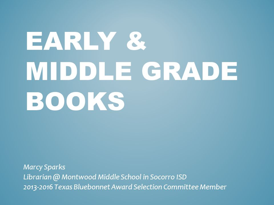 EARLY & MIDDLE GRADE BOOKS Marcy Sparks Librarian @ Montwood Middle School in Socorro ISD 2013-2016 Texas Bluebonnet Award Selection Committee Member