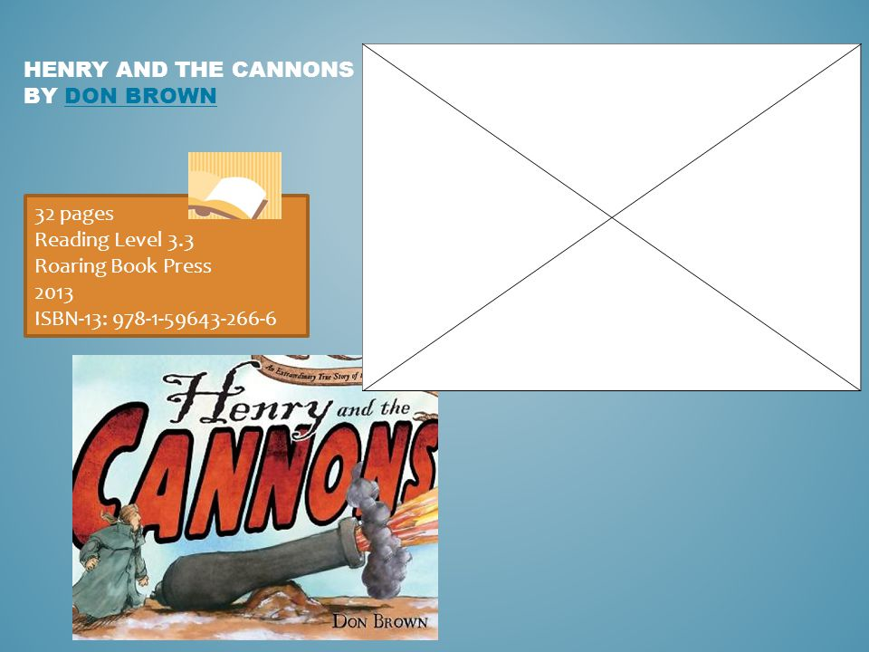 HENRY AND THE CANNONS BY DON BROWNDON BROWN 32 pages Reading Level 3.3 Roaring Book Press 2013 ISBN-13: 978-1-59643-266-6