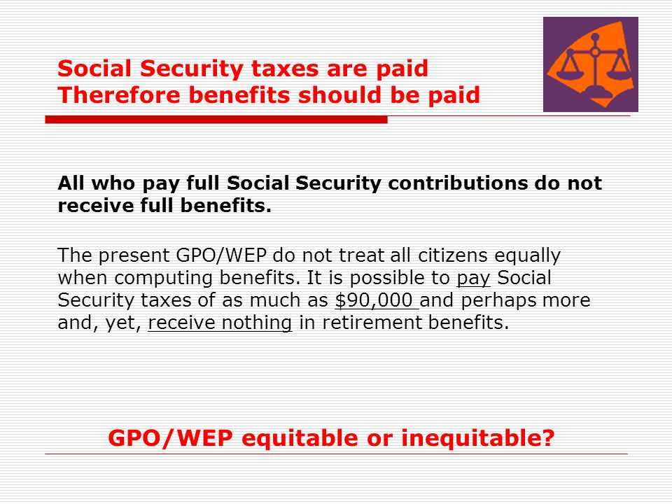 Social Security taxes are paid Therefore benefits should be paid All who pay full Social Security contributions do not receive full benefits. The pres
