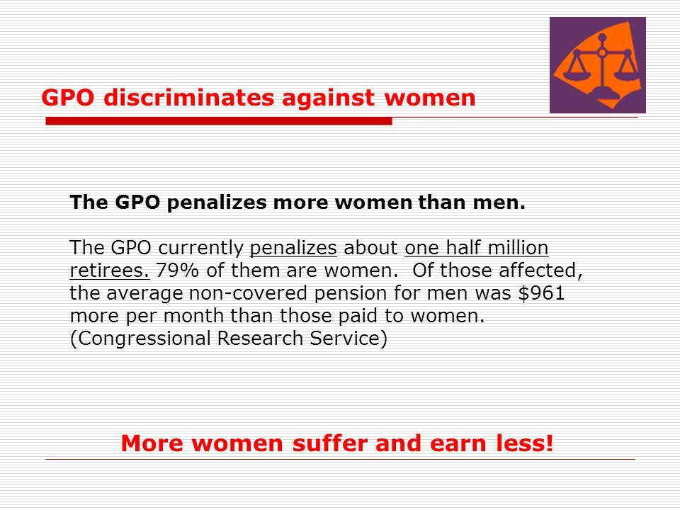 GPO discriminates against women The GPO penalizes more women than men. The GPO currently penalizes about one half million retirees. 79% of them are wo