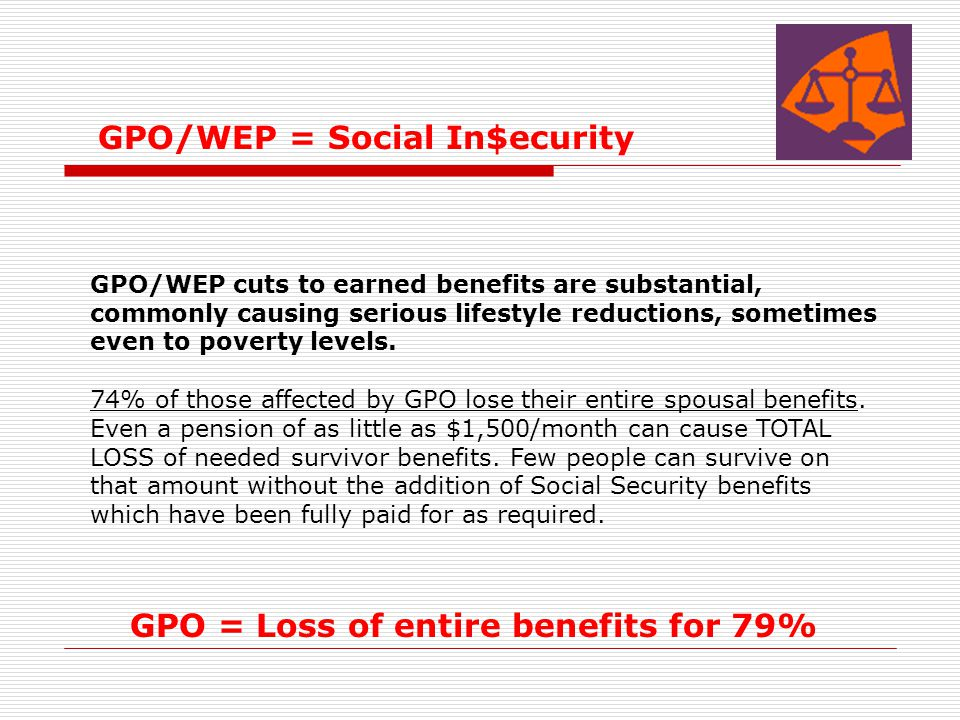 GPO/WEP = Social In$ecurity GPO/WEP cuts to earned benefits are substantial, commonly causing serious lifestyle reductions, sometimes even to poverty