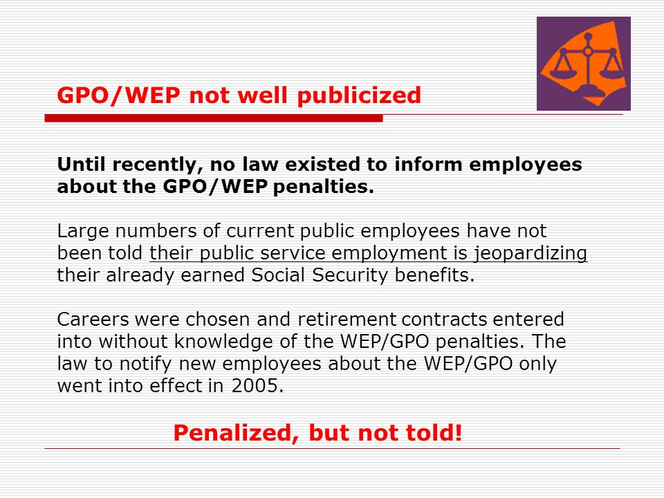 GPO/WEP not well publicized Until recently, no law existed to inform employees about the GPO/WEP penalties. Large numbers of current public employees