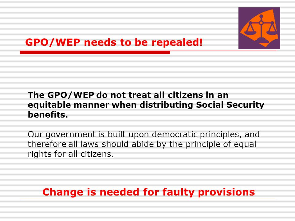 GPO/WEP needs to be repealed! The GPO/WEP do not treat all citizens in an equitable manner when distributing Social Security benefits. Our government
