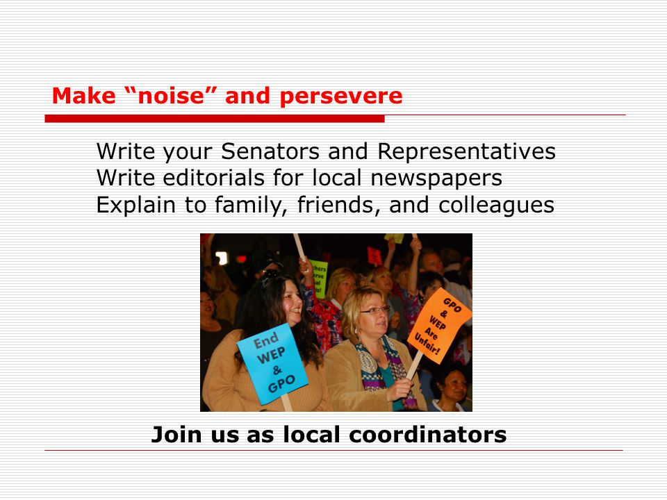 """Make """"noise"""" and persevere Write your Senators and Representatives Write editorials for local newspapers Explain to family, friends, and colleagues Jo"""