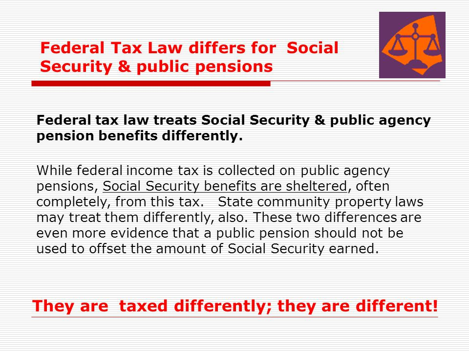 Federal tax law treats Social Security & public agency pension benefits differently. While federal income tax is collected on public agency pensions,