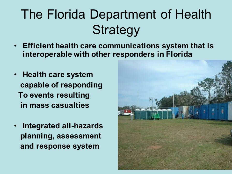 The Florida Department of Health Strategy Efficient health care communications system that is interoperable with other responders in Florida Health care system capable of responding To events resulting in mass casualties Integrated all-hazards planning, assessment and response system