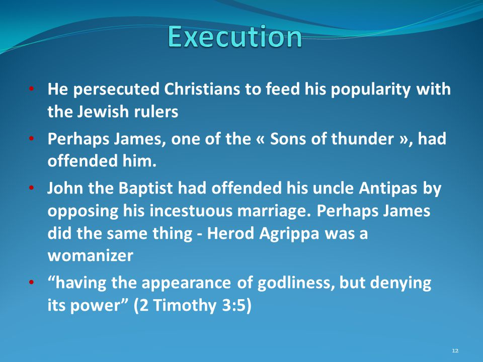 He persecuted Christians to feed his popularity with the Jewish rulers Perhaps James, one of the « Sons of thunder », had offended him.