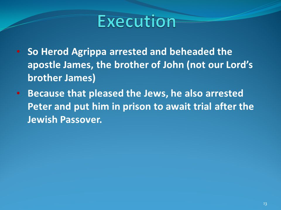 So Herod Agrippa arrested and beheaded the apostle James, the brother of John (not our Lord's brother James) Because that pleased the Jews, he also arrested Peter and put him in prison to await trial after the Jewish Passover.