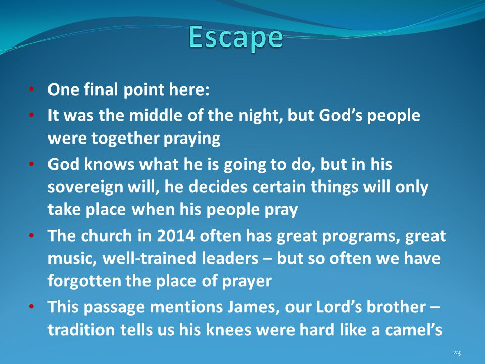 One final point here: It was the middle of the night, but God's people were together praying God knows what he is going to do, but in his sovereign will, he decides certain things will only take place when his people pray The church in 2014 often has great programs, great music, well-trained leaders – but so often we have forgotten the place of prayer This passage mentions James, our Lord's brother – tradition tells us his knees were hard like a camel's 23