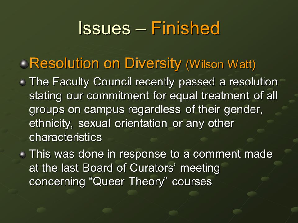 Issues – Finished Resolution on Diversity (Wilson Watt) The Faculty Council recently passed a resolution stating our commitment for equal treatment of all groups on campus regardless of their gender, ethnicity, sexual orientation or any other characteristics This was done in response to a comment made at the last Board of Curators' meeting concerning Queer Theory courses