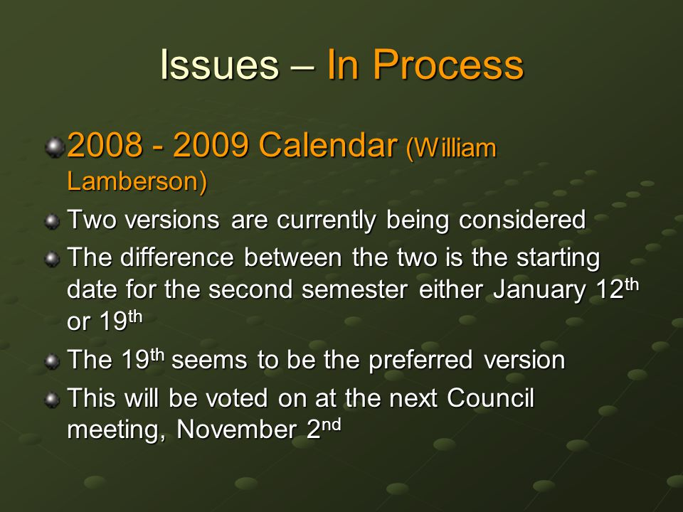 Issues – In Process 2008 - 2009 Calendar (William Lamberson) Two versions are currently being considered The difference between the two is the starting date for the second semester either January 12 th or 19 th The 19 th seems to be the preferred version This will be voted on at the next Council meeting, November 2 nd