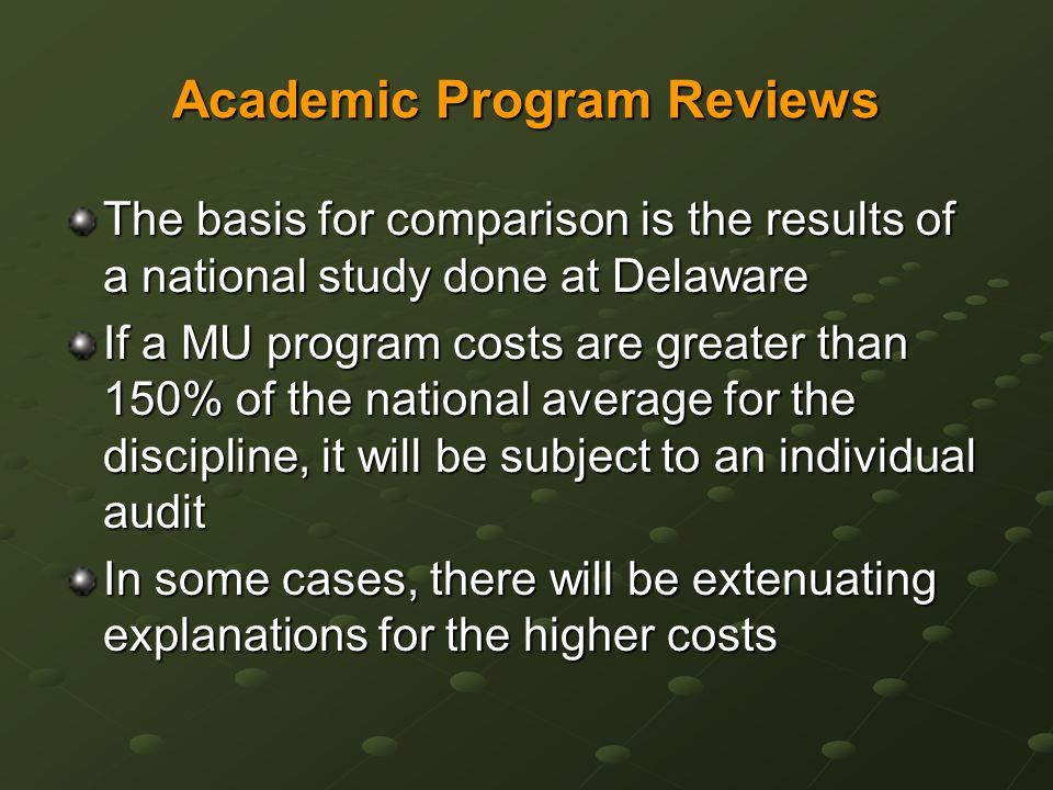 Academic Program Reviews The basis for comparison is the results of a national study done at Delaware If a MU program costs are greater than 150% of the national average for the discipline, it will be subject to an individual audit In some cases, there will be extenuating explanations for the higher costs