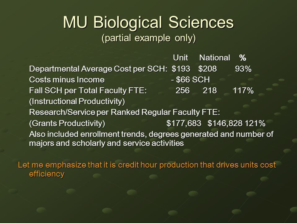 MU Biological Sciences (partial example only) Unit National % Unit National % Departmental Average Cost per SCH: $193 $208 93% Costs minus Income - $66 SCH Fall SCH per Total Faculty FTE: 256 218 117% (Instructional Productivity) Research/Service per Ranked Regular Faculty FTE: (Grants Productivity)$177,683 $146,828 121% Also included enrollment trends, degrees generated and number of majors and scholarly and service activities Let me emphasize that it is credit hour production that drives units cost efficiency