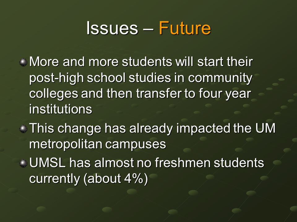 Issues – Future More and more students will start their post-high school studies in community colleges and then transfer to four year institutions This change has already impacted the UM metropolitan campuses UMSL has almost no freshmen students currently (about 4%)