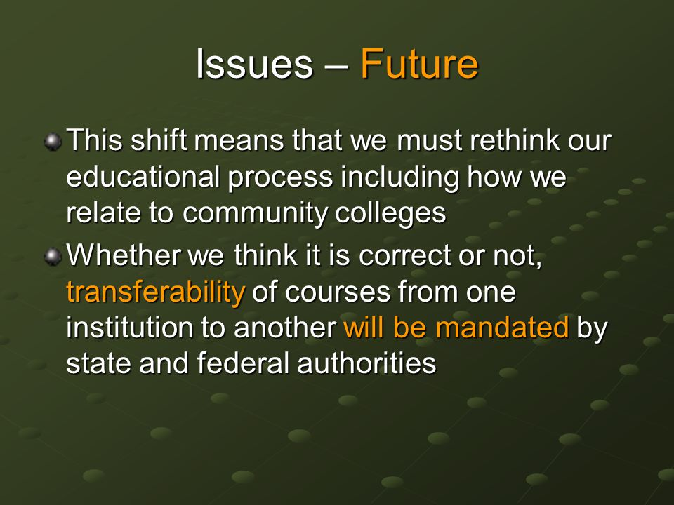 Issues – Future This shift means that we must rethink our educational process including how we relate to community colleges Whether we think it is correct or not, transferability of courses from one institution to another will be mandated by state and federal authorities